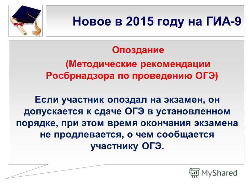 Новое в 2015 году на ГИА-9 Опоздание (Методические рекомендации Росбрнадзора по проведению ОГЭ) Если участник опоздал на экзамен, он допускается к сдаче ОГЭ в установленном порядке, при этом время окончания экзамена не продлевается, о чем сообщается