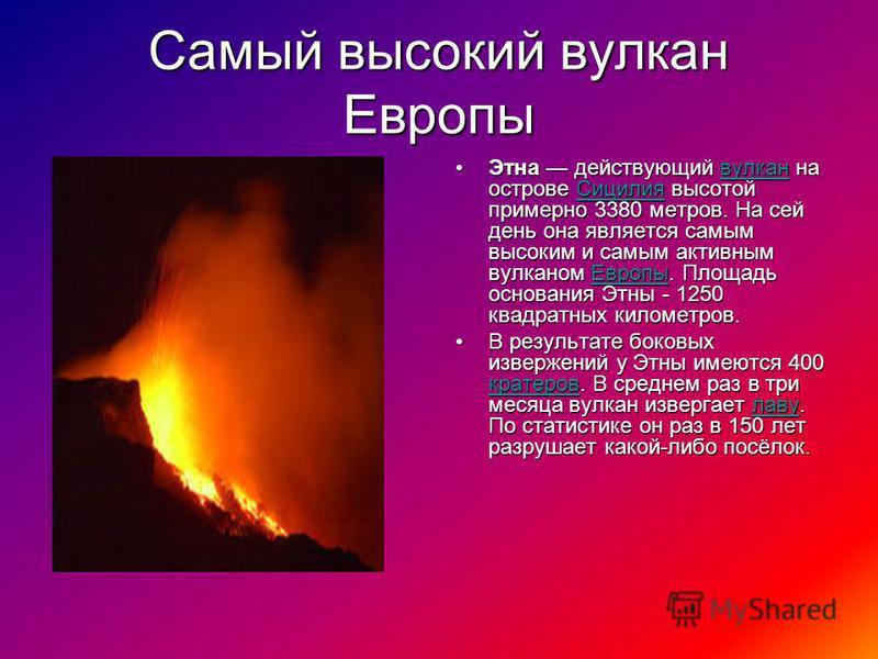 Самый высокий вулкан Европы Этна действующий вулкан на острове Сицилия высотой примерно 3380 метров. На сей день она является самым высоким и самым активным вулканом Европы. Площадь основания Этны - 1250 квадратных километров.Этна действующий вулкан
