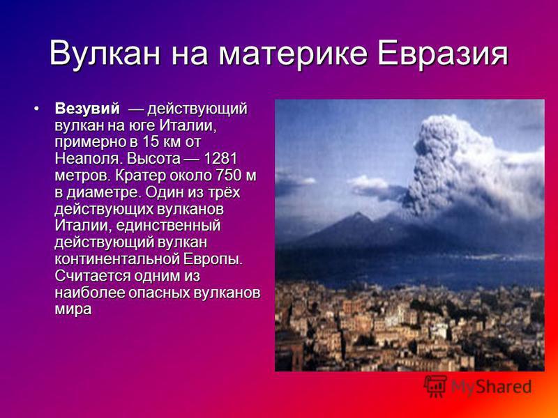 Вулкан на материке Евразия Везувий действующий вулкан на юге Италии, примерно в 15 км от Неаполя. Высота 1281 метров. Кратер около 750 м в диаметре. Один из трёх действующих вулканов Италии, единственный действующий вулкан континентальной Европы. Счи