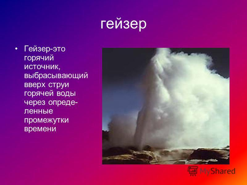 гейзер Гейзер-это горячий источник, выбрасывающий вверх струи горячей воды через определенные промежутки времени