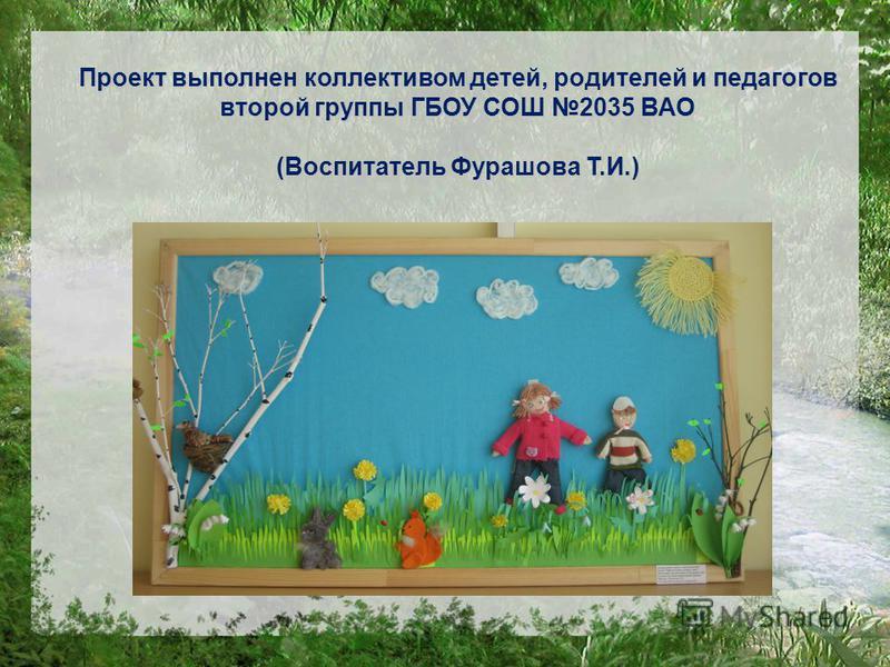 Проект выполнен коллективом детей, родителей и педагогов второй группы ГБОУ СОШ 2035 ВАО (Воспитатель Фурашова Т.И.)