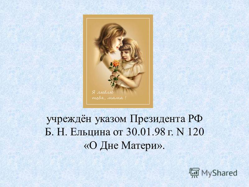 учреждён указом Президента РФ Б. Н. Ельцина от 30.01.98 г. N 120 «О Дне Матери».