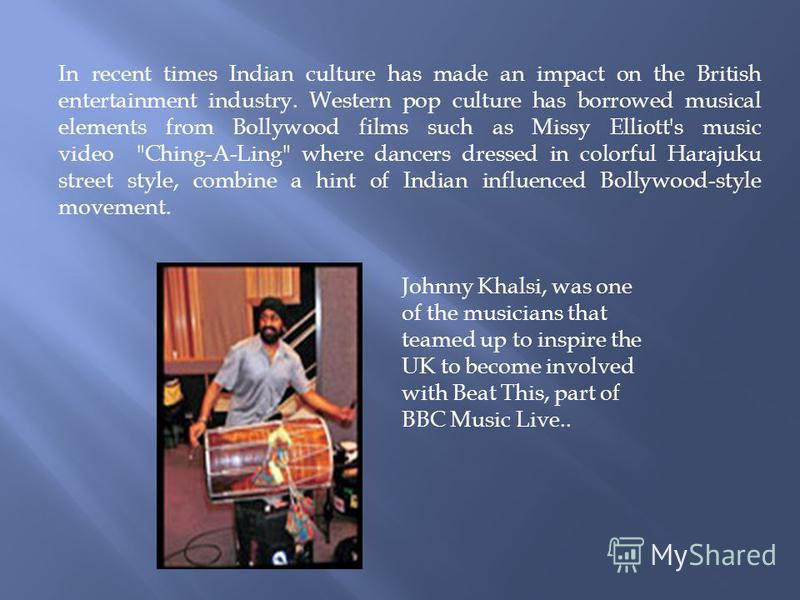 In recent times Indian culture has made an impact on the British entertainment industry. Western pop culture has borrowed musical elements from Bollywood films such as Missy Elliott's music video