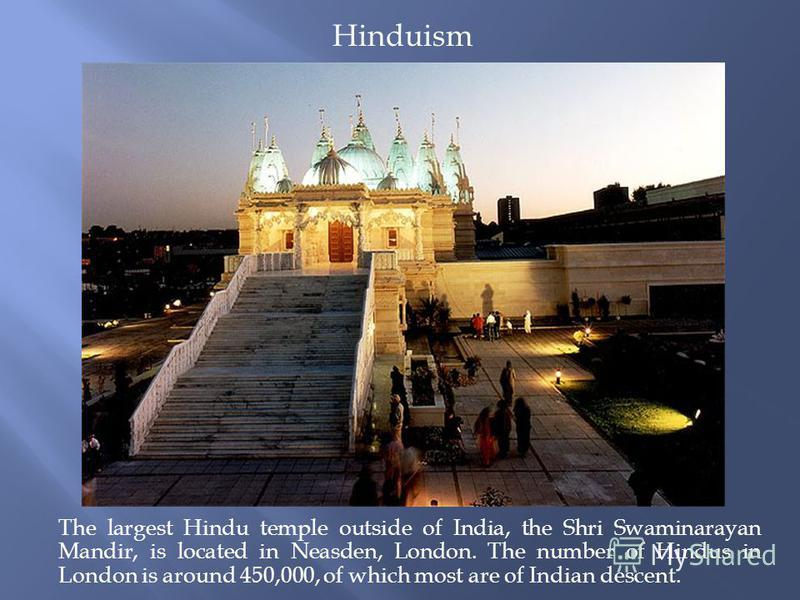 The largest Hindu temple outside of India, the Shri Swaminarayan Mandir, is located in Neasden, London. The number of Hindus in London is around 450,000, of which most are of Indian descent. Hinduism