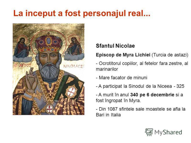Sfantul Nicolae Episcop de Myra Lichiei (Turcia de astazi) - Ocrotitorul copiilor, al fetelor fara zestre, al marinarilor - Mare facator de minuni - A participat la Sinodul de la Niceea - 325 - A murit în anul 340 pe 6 decembrie si a fost îngropat în
