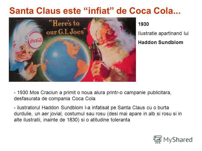 - 1930 Mos Craciun a primit o noua alura printr-o campanie publicitara, desfasurata de compania Coca Cola - ilustratorul Haddon Sundblom l-a infatisat pe Santa Claus cu o burta durdulie, un aer jovial, costumul sau rosu (desi mai apare in alb si rosu