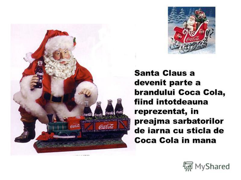 Santa Claus a devenit parte a brandului Coca Cola, fiind intotdeauna reprezentat, in preajma sarbatorilor de iarna cu sticla de Coca Cola in mana