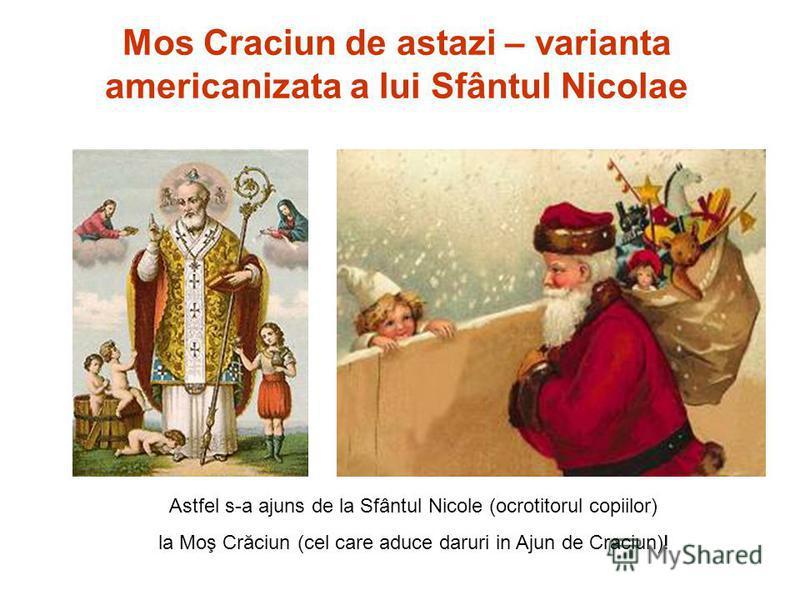 Astfel s-a ajuns de la Sfântul Nicole (ocrotitorul copiilor) la Moş Crăciun (cel care aduce daruri in Ajun de Craciun)! Mos Craciun de astazi – varianta americanizata a lui Sfântul Nicolae