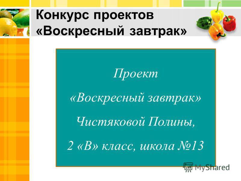 Конкурс проектов «Воскресный завтрак» Проект «Воскресный завтрак» Чистяковой Полины, 2 «В» класс, школа 13