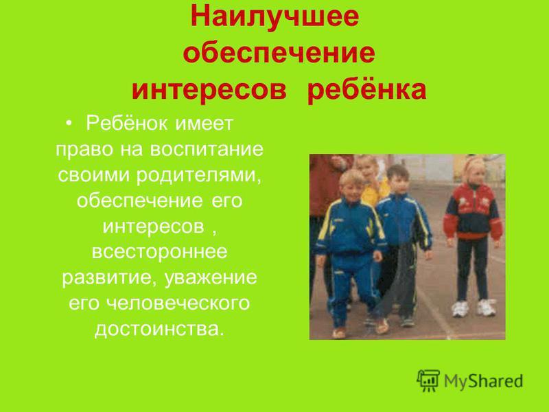 Наилучшее обеспечение интересов ребёнка Ребёнок имеет право на воспитание своими родителями, обеспечение его интересов, всестороннее развитие, уважение его человеческого достоинства.