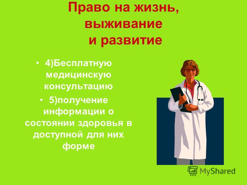 Право на жизнь, выживание и развитие 4)Бесплатную медицинскую консультацию 5)получение информации о состоянии здоровья в доступной для них форме