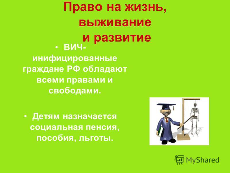 Право на жизнь, выживание и развитие ВИЧ- инфицированные граждане РФ обладают всеми правами и свободами. Детям назначается социальная пенсия, пособия, льготы.