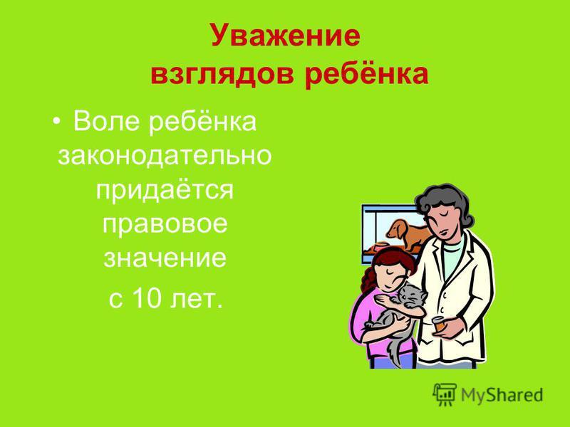 Уважение взглядов ребёнка Воле ребёнка законодательно придаётся правовое значение с 10 лет.
