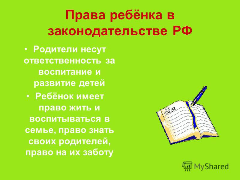 Права ребёнка в законодательстве РФ Родители несут ответственность за воспитание и развитие детей Ребёнок имеет право жить и воспитываться в семье, право знать своих родителей, право на их заботу