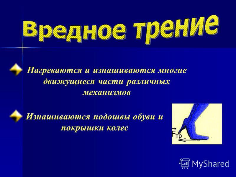 Нагреваются и изнашиваются многие движущиеся части различных механизмов Изнашиваются подошвы обуви и покрышки колес
