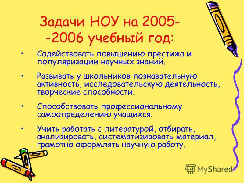 Задачи НОУ на 2005- -2006 учебный год: Содействовать повышению престижа и популяризации научных знаний. Развивать у школьников познавательную активность, исследовательскую деятельность, творческие способности. Способствовать профессиональному самоопр