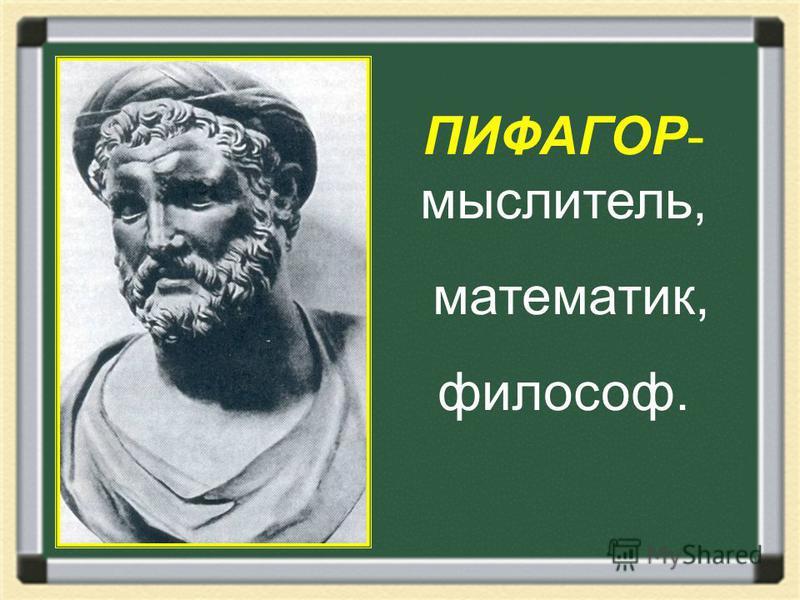 ПИФАГОР- мыслитель, математик, философ.