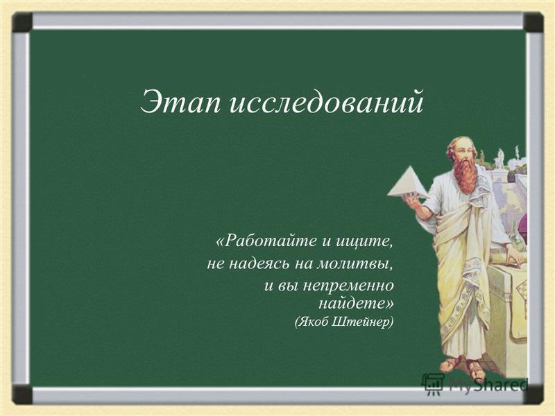 «Работайте и ищите, не надеясь на молитвы, и вы непременно найдете» (Якоб Штейнер) Этап исследований