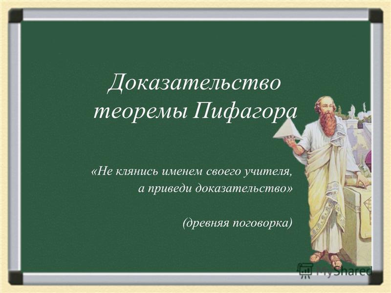 Доказательство теоремы Пифагора «Не клянись именем своего учителя, а приведи доказательство» (древняя поговорка)