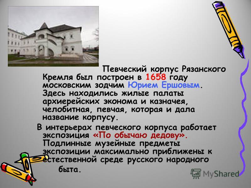 Певческий корпус Рязанского Кремля был построен в 1658 году московским зодчим Юрием Ершовым. Здесь находились жилые палаты архиерейских эконома и казначея, челобитная, певчая, которая и дала название корпусу. В интерьерах певческого корпуса работает