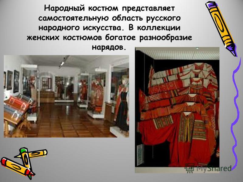 Народный костюм представляет самостоятельную область русского народного искусства. В коллекции женских костюмов богатое разнообразие нарядов.