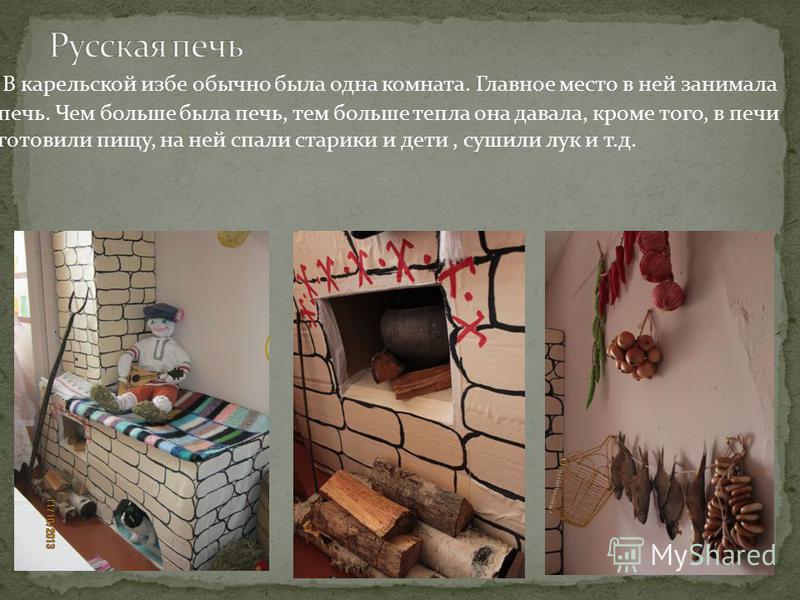 В карельской избе обычно была одна комната. Главное место в ней занимала печь. Чем больше была печь, тем больше тепла она давала, кроме того, в печи готовили пищу, на ней спали старики и дети, сушили лук и т.д.