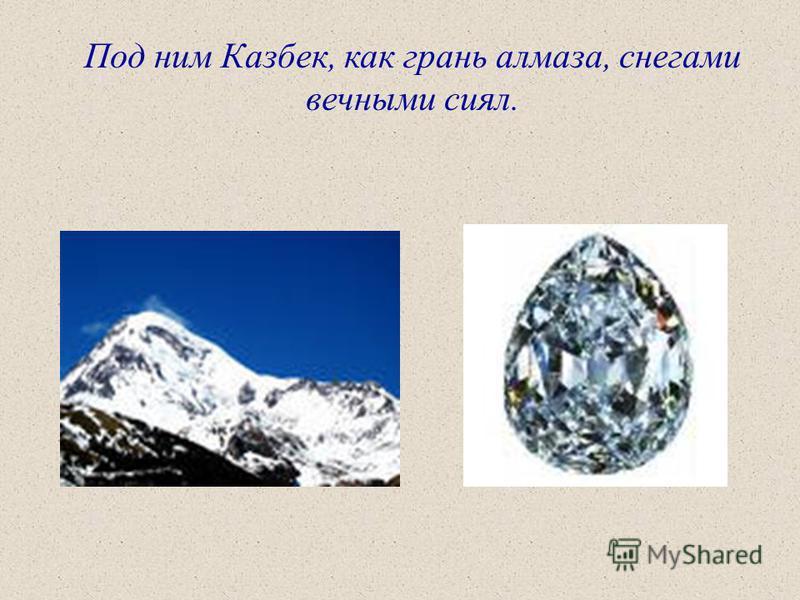 Под ним Казбек, как грань алмаза, снегами вечными сиял.
