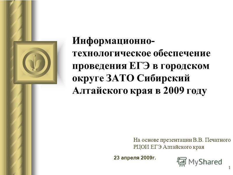 Информационно- технологическое обеспечение проведения ЕГЭ в городском округе ЗАТО Сибирский Алтайского края в 2009 году 23 апреля 2009 г. Во время этого доклада может возникнуть дискуссия с предложениями конкретных действий. Используйте PowerPoint дл