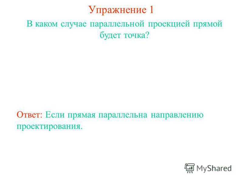 Упражнение 1 В каком случае параллельной проекцией прямой будет точка? Ответ: Если прямая параллельна направлению проектирования.