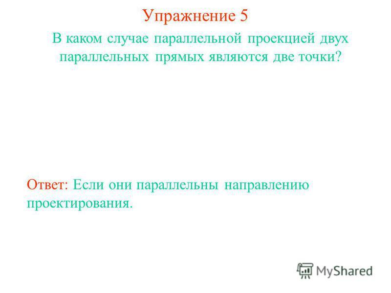 Упражнение 5 В каком случае параллельной проекцией двух параллельных прямых являются две точки? Ответ: Если они параллельны направлению проектирования.