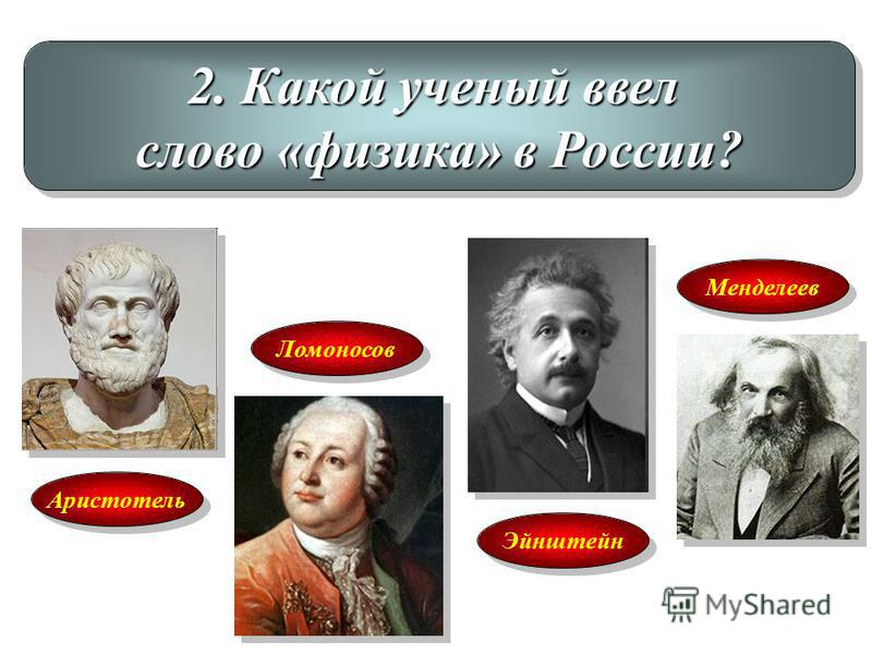 2. Какой ученый ввел слово «физика» в России? 2. Какой ученый ввел слово «физика» в России? Аристотель Ломоносов Эйнштейн Менделеев
