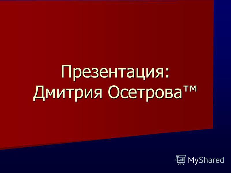 Презентация: Дмитрия Осетрова