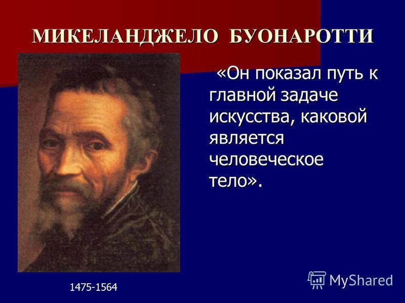 МИКЕЛАНДЖЕЛО БУОНАРОТТИ «Он показал путь к главной задаче искусства, каковой является человеческое тело». «Он показал путь к главной задаче искусства, каковой является человеческое тело». 1475-1564
