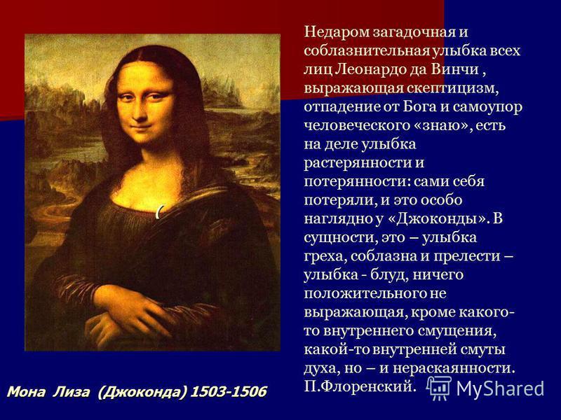 Недаром загадочная и соблазнительная улыбка всех лиц Леонардо да Винчи, выражающая скептицизм, отпадение от Бога и само упор человеческого «знаю», есть на деле улыбка растерянности и потерянности: сами себя потеряли, и это особо наглядно у «Джоконды»
