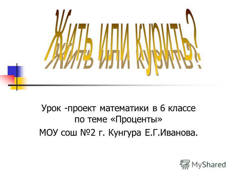 Урок -проект математики в 6 классе по теме «Проценты» МОУ сош 2 г. Кунгура Е.Г.Иванова.