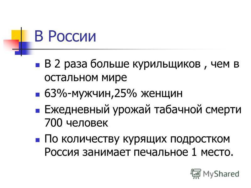 В России В 2 раза больше курильщиков, чем в остальном мире 63%-мужчин,25% женщин Ежедневный урожай табачной смерти 700 человек По количеству курящих подростком Россия занимает печальное 1 место.