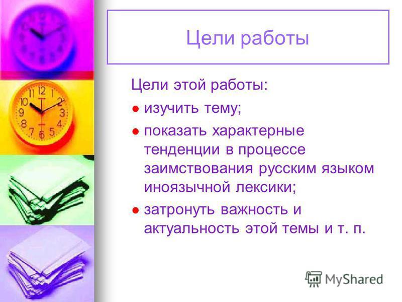 Цели работы Цели этой работы: изучить тему; показать характерные тенденции в процессе заимствования русским языком иноязычной лексики; затронуть важность и актуальность этой темы и т. п.