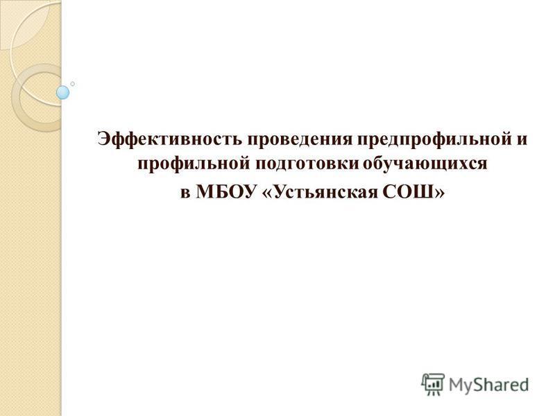 Эффективность проведения предпрофильной и профильной подготовки обучающихся в МБОУ «Устьянская СОШ»