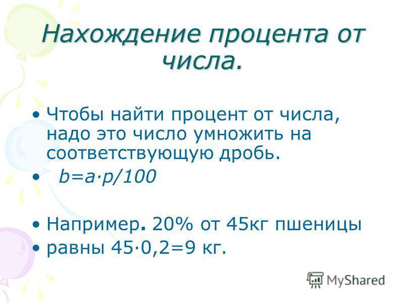 Нахождение процента от числа. Чтобы найти процент от числа, надо это число умножить на соответствующую дробь. b=ар/100 Например. 20% от 45 кг пшеницы равны 45·0,2=9 кг.
