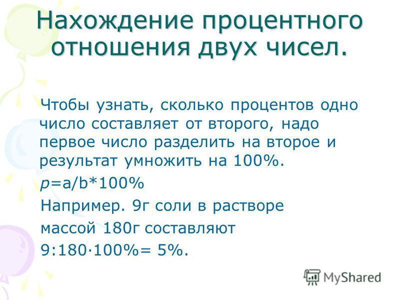 Нахождение процентного отношения двух чисел. Чтобы узнать, сколько процентов одно число составляет от второго, надо первое число разделить на второе и результат умножить на 100%. p=a/b*100% Например. 9 г соли в растворе массой 180 г составляют 9:180·