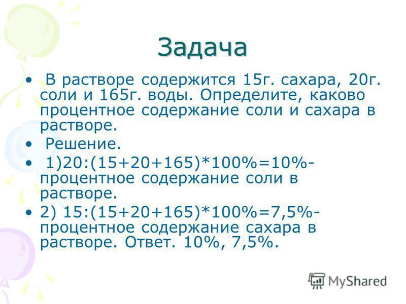 Задача В растворе содержится 15 г. сахара, 20 г. соли и 165 г. воды. Определите, каково процентное содержание соли и сахара в растворе. Решение. 1)20:(15+20+165)*100%=10%- процентное содержание соли в растворе. 2) 15:(15+20+165)*100%=7,5%- процентное