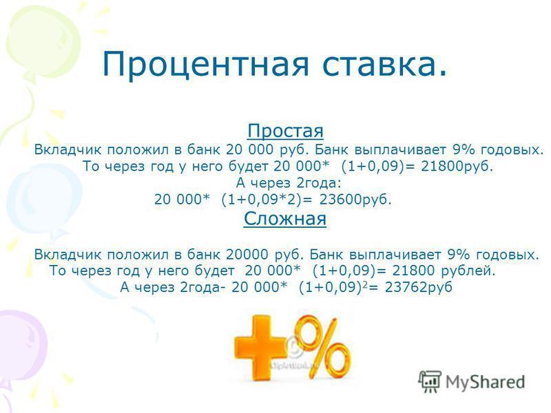 Простая Вкладчик положил в банк 20 000 руб. Банк выплачивает 9% годовых. То через год у него будет 20 000* (1+0,09)= 21800 руб. А через 2 года: 20 000* (1+0,09*2)= 23600 руб. Сложная Вкладчик положил в банк 20000 руб. Банк выплачивает 9% годовых. То