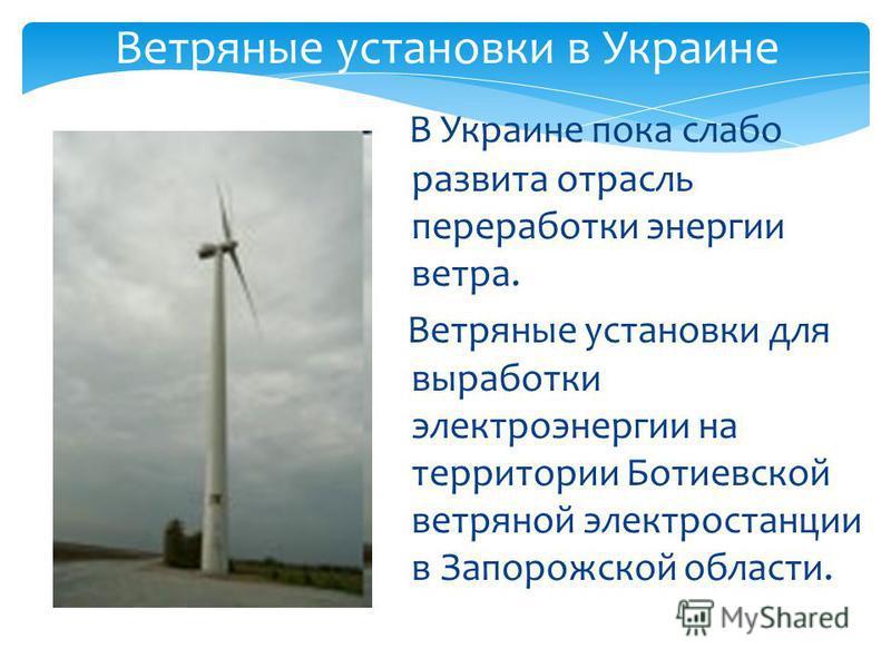 Ветряные установки в Украине В Украине пока слабо развита отрасль переработки энергии ветра. Ветряные установки для выработки электроэнергии на территории Ботиевской ветряной электростанции в Запорожской области.
