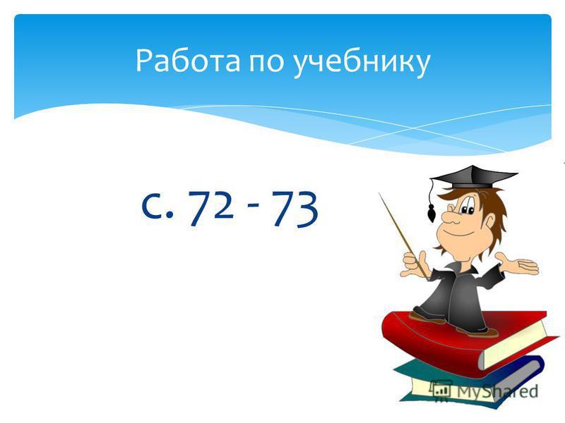 Работа по учебнику с. 72 - 73