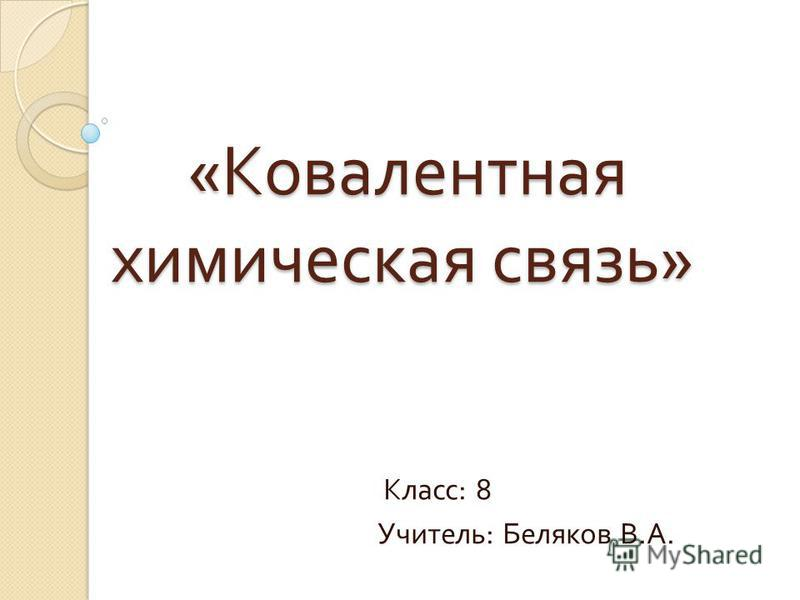 « Ковалентная химическая связь » « Ковалентная химическая связь » Класс : 8 Учитель : Беляков В. А.