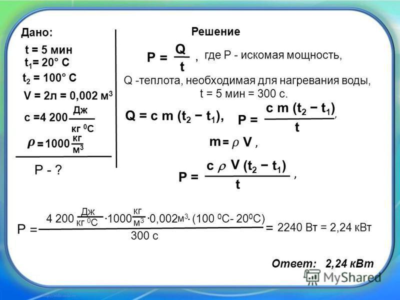 P= c m (t 2 t 1 ) t, где P - искомая мощность, Q = c m (t 2 t 1 ), P = Q t Решение, t = 5 мин t 2 = 100° C t 1 = 20° C Дано: V = 2 л = 0,002 м 3 P - ? с =4 200 Дж кг 0 С = 1000 кг м 3 м 3 P= c (t 2 t 1 ) t V, P = 4 200 1000 0,002 (100 0 С- 20 0 С) 30