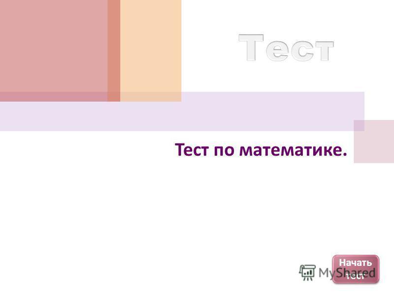 Начать тест Начать тест Тест по математике.
