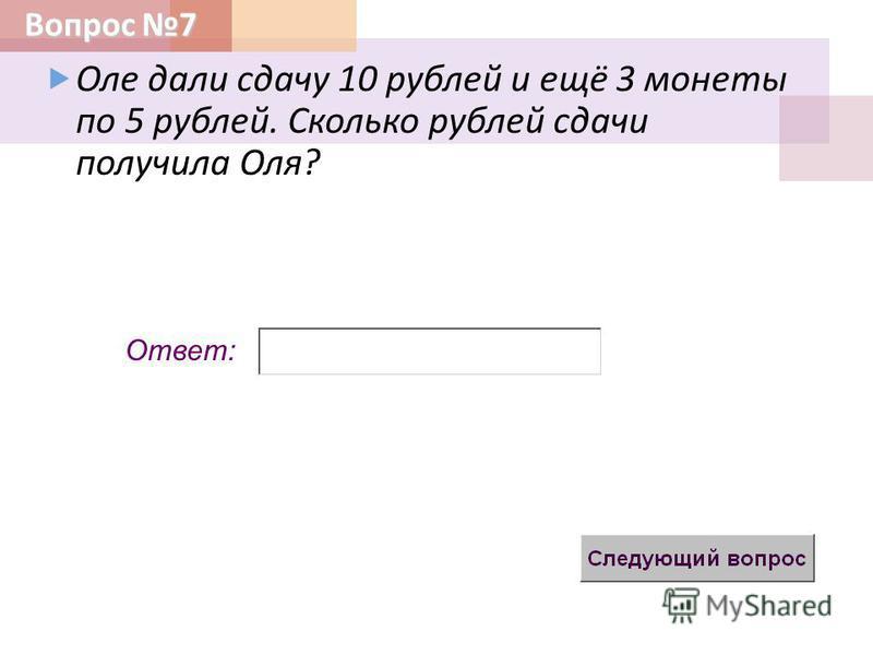 Вопрос 7 Ответ: Оле дали сдачу 10 рублей и ещё 3 монеты по 5 рублей. Сколько рублей сдачи получила Оля ?