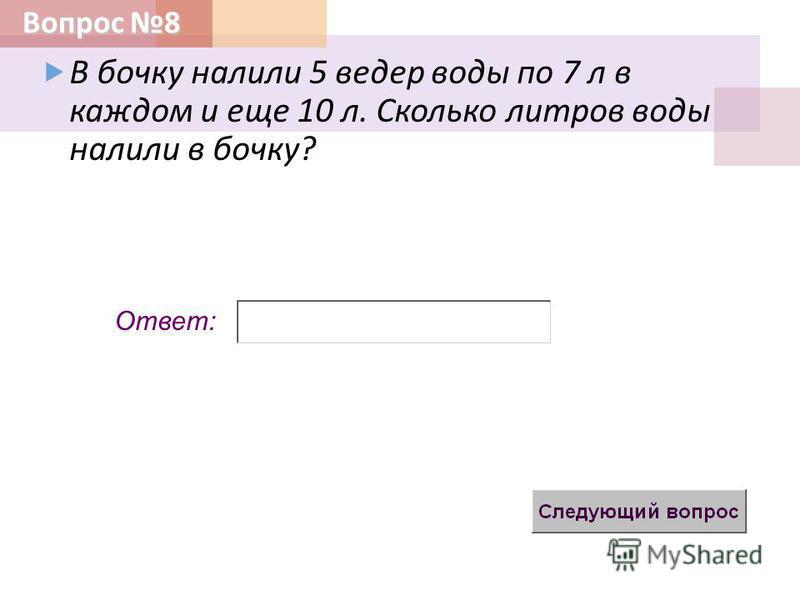 Вопрос 8 Ответ: В бочку налили 5 ведер воды по 7 л в каждом и еще 10 л. Сколько литров воды налили в бочку ?
