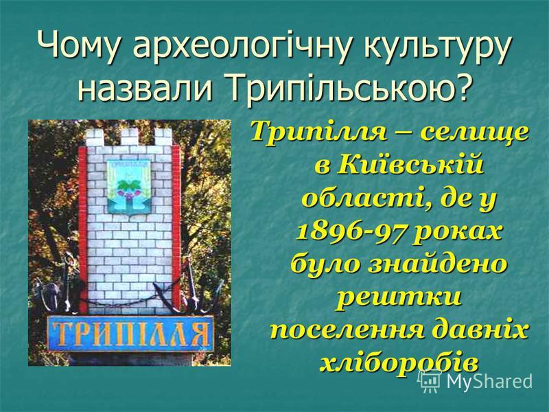Чому археологічну культуру назвали Трипільською? Трипілля – селище в Київській області, де у 1896-97 роках було знайдено рештки поселення давніх хліборобів
